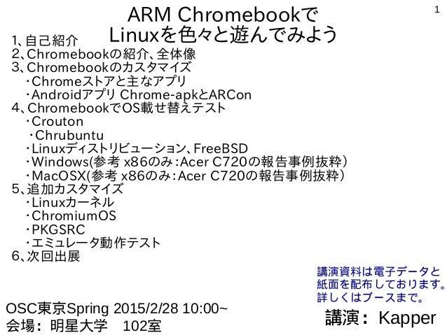 1 ARM Chromebookで Linuxを色々と遊んでみよう1、自己紹介 2、Chromebookの紹介、全体像 3、Chromebookのカスタマイズ  ・Chromeストアと主なアプリ  ・Androidアプリ Chrome-apkと...