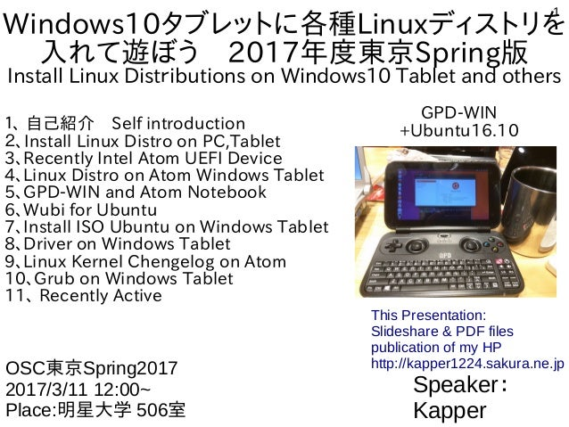 1 Windows10タブレットに各種Linuxディストリを 入れて遊ぼう 2017年度東京Spring版 Install Linux Distributions on Windows10 Tablet and others 1、 自己紹介 S...