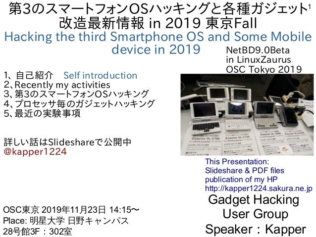 1 第3のスマートフォンOSハッキングと各種ガジェット 改造最新情報 in 2019 東京Fall Hacking the third Smartphone OS and Some Mobile device in 2019 1、 自己紹介 S...