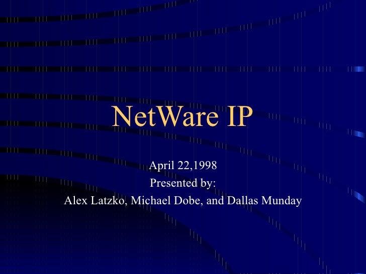 NetWare IP April 22,1998 Presented by: Alex Latzko, Michael Dobe, and Dallas Munday