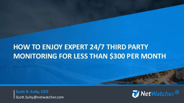 HOW TO ENJOY EXPERT 24/7 THIRD PARTY MONITORING FOR LESS THAN $300 PER MONTH Scott B. Suhy, CEO Scott.Suhy@netwatcher.com ®
