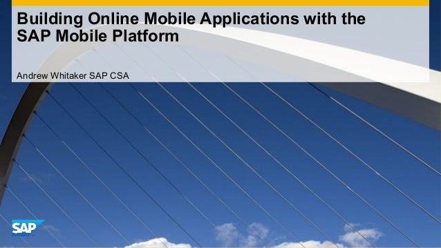 Building Online Mobile Applications with theSAP Mobile PlatformAndrew Whitaker SAP CSA