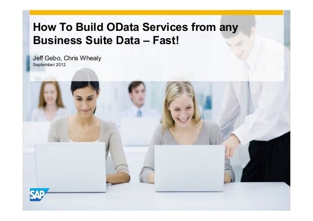 How To Build OData Services from anyBusiness Suite Data – Fast!Jeff Gebo, Chris WhealySeptember 2012