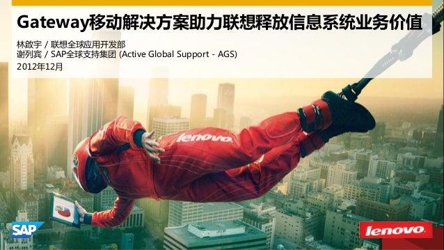 Gateway移动解决方案助力联想释放信息系统业务价值 林啟宇 / 联想全球应用开发部 谢列宾 / SAP全球支持集团 (Active Global Support - AGS) 2012年12月