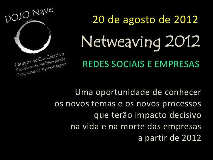 20 de agosto de 2012      Netweaving 2012       REDES SOCIAIS E EMPRESAS     Uma oportunidade de conheceros novos temas e ...