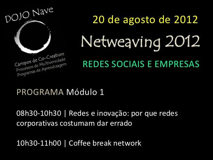 20 de agosto de 2012                 Netweaving 2012                  REDES SOCIAIS E EMPRESASPROGRAMA Módulo 211h00-13h00...