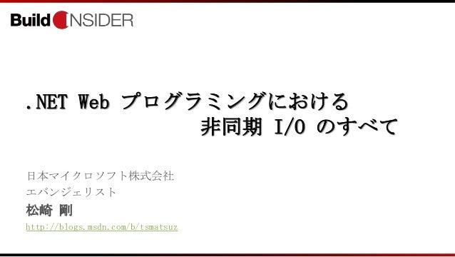 .NET Web プログラミングにおける非同期 I/O のすべて日本マイクロソフト株式会社エバンジェリスト松崎 剛http://blogs.msdn.com/b/tsmatsuz
