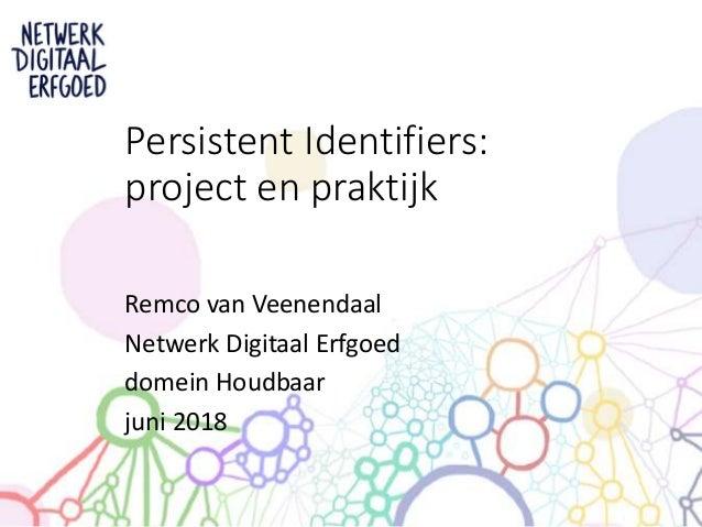 Remco van Veenendaal Netwerk Digitaal Erfgoed domein Houdbaar juni 2018 Persistent Identifiers: project en praktijk