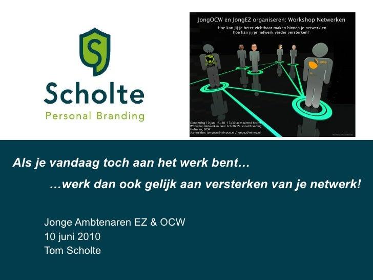 Jonge Ambtenaren EZ & OCW 10 juni 2010 Tom Scholte Als je vandaag toch aan het werk bent… … werk dan ook gelijk aan verste...