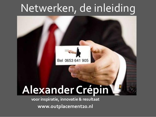 Netwerken, de inleidingAlexander Crépinvoor inspiratie, innovatie & resultaatwww.outplacement20.nlBel 0653 641 905