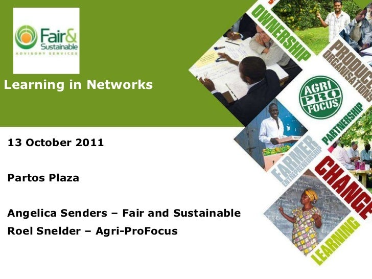 13 October 2011 Partos Plaza Angelica Senders – Fair and Sustainable Roel Snelder – Agri-ProFocus Learning in Networks
