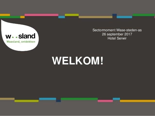 WELKOM! Sectormoment Wase-steden-as 26 september 2017 Hotel Serwir