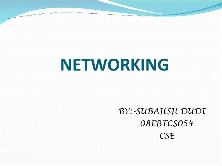 NETWORKING <ul><li>BY:-SUBAHSH DUDI </li></ul><ul><li>08EBTCS054 </li></ul><ul><li>CSE </li></ul>