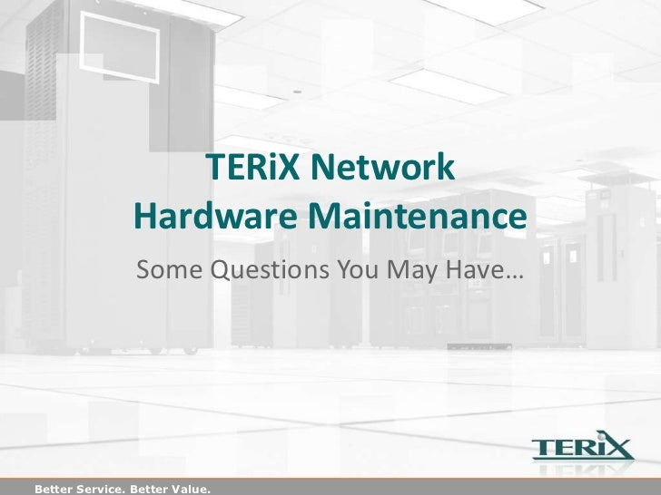 TERiX Network                Hardware Maintenance                Some Questions You May Have…Better Service. Better Value.