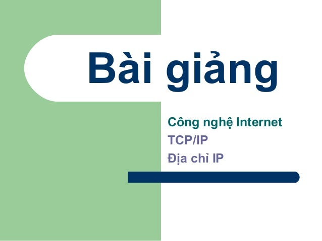 Bài giảng Công nghệ Internet TCP/IP Địa chỉ IP