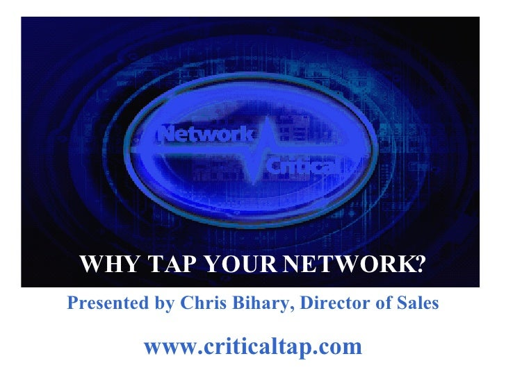 We make it easy to access, monitor, and collect your Network Traffic. WHY TAP YOUR NETWORK? Presented by Chris Bihary, Dir...