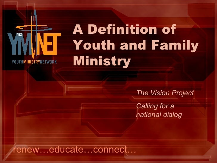A Definition of Youth and Family Ministry renew…educate…connect… The Vision Project Calling for a  national dialog