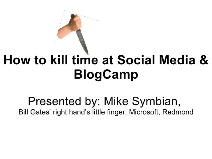 How to kill time at Social Media & BlogCamp Presented by: Mike Symbian,  Bill Gates' right hand's little finger, Microsoft...