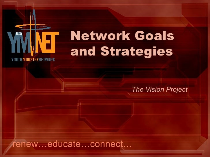 Network Goals and Strategies renew…educate…connect… The Vision Project