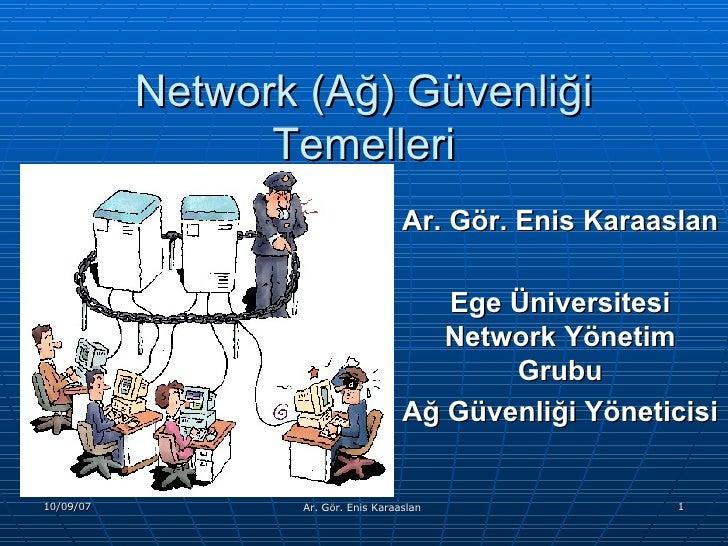 Network (Ağ) Güvenliği Temelleri Ar. Gör. Enis Karaaslan Ege Üniversitesi Network Yönetim Grubu Ağ Güvenliği Yöneticisi
