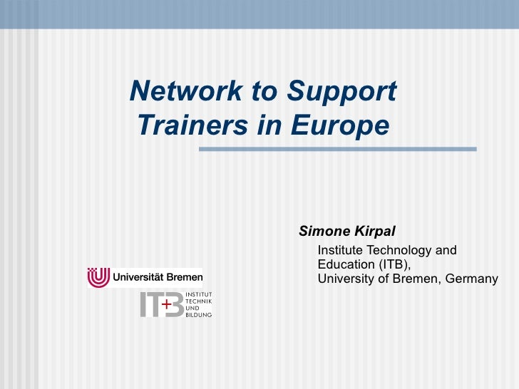 Network to Support Trainers in Europe <ul><li>Simone Kirpal </li></ul><ul><li>Institute Technology and Education (ITB), Un...