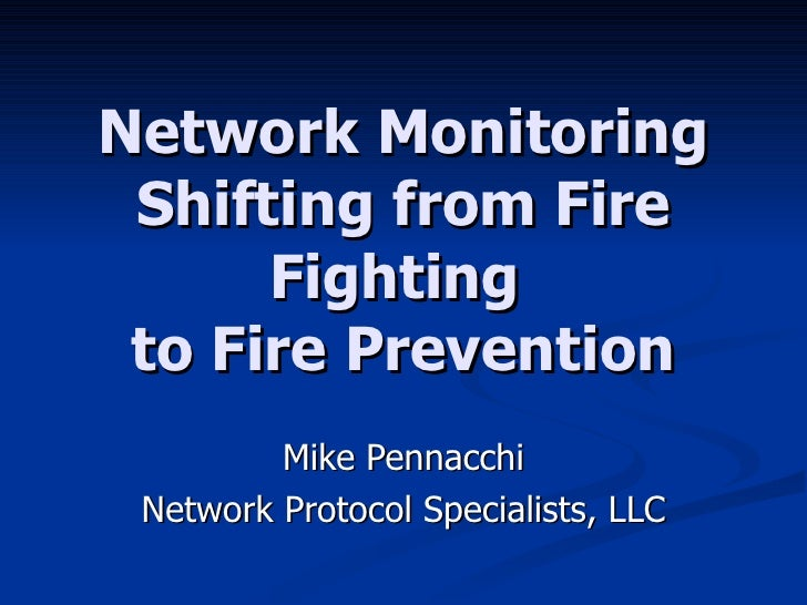 Network Monitoring Shifting from Fire Fighting  to Fire Prevention Mike Pennacchi Network Protocol Specialists, LLC