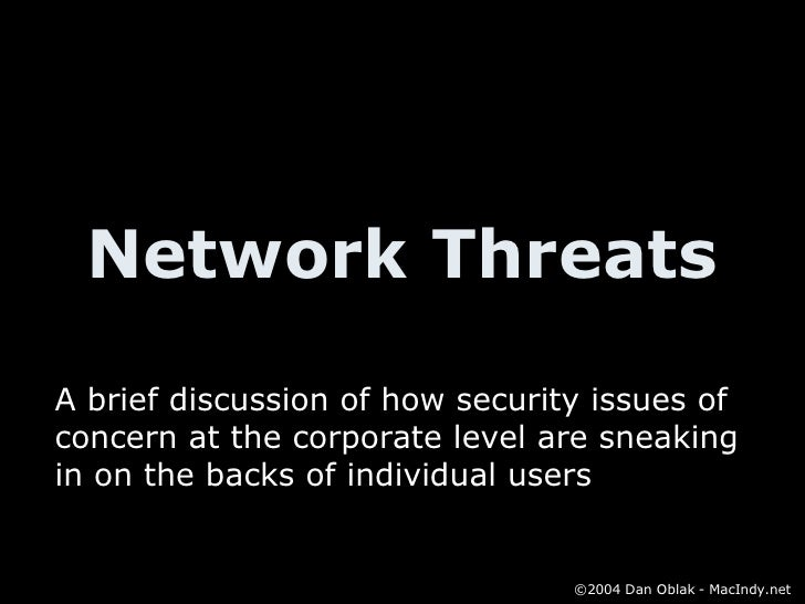Network Threats A brief discussion of how security issues of concern at the corporate level are sneaking in on the backs o...