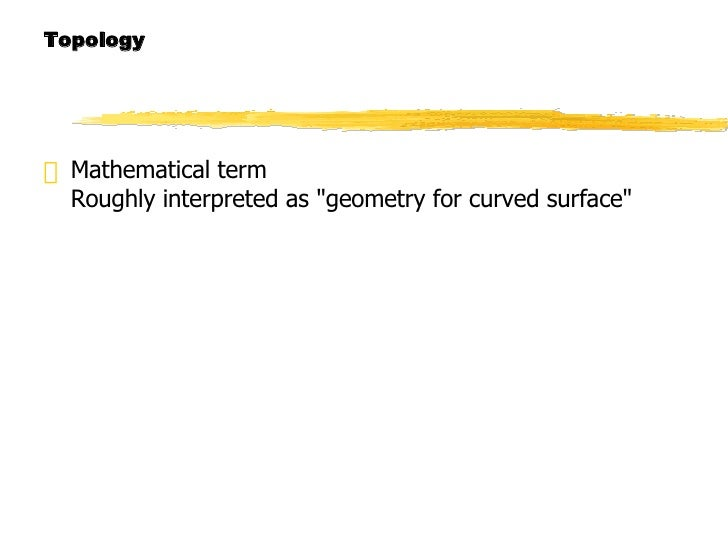 "Topology <ul><li>Mathematical term Roughly interpreted as ""geometry for curved surface"" </li></ul>"