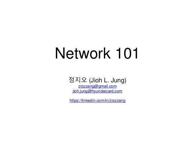 Network 101 정지오 (Jioh L. Jung) ziozzang@gmail.com jioh.jung@hyundaicard.com https://linkedin.com/in/ziozzang