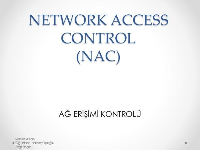 NETWORK ACCESS CONTROL (NAC) AĞ ERİŞİMİ KONTROLÜ Sinem Altan Oğuzhan Hacıeyüpoğlu Ezgi Engin