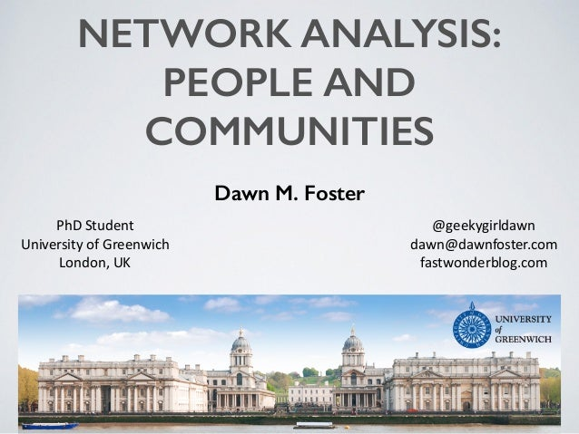 NETWORK ANALYSIS: PEOPLE AND COMMUNITIES Dawn M. Foster @geekygirldawn	    dawn@dawnfoster.com	    fastwonderblog.com PhD	...