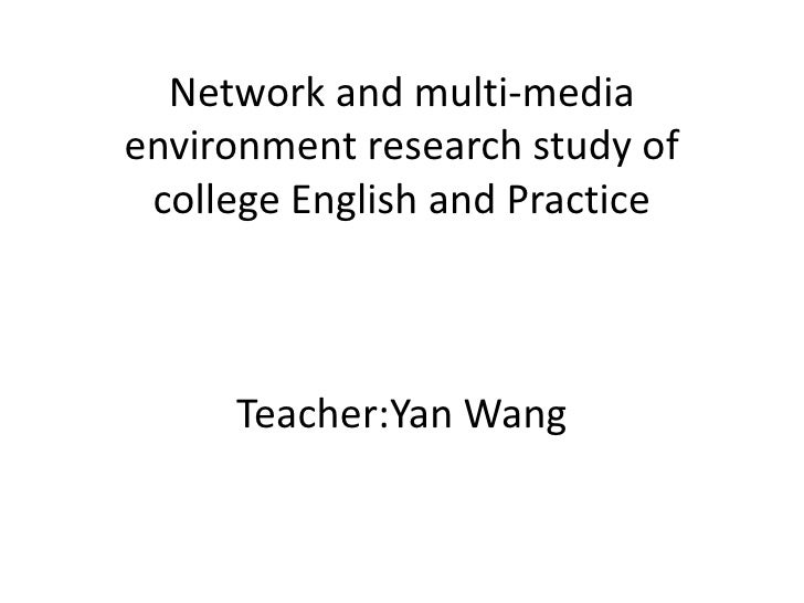 Network and multi-media environment research study of college English and PracticeTeacher:Yan Wang<br />