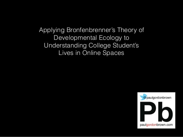 Applying Bronfenbrenner's Theory of Developmental Ecology to Understanding College Student's Lives in Online Spaces @paulg...