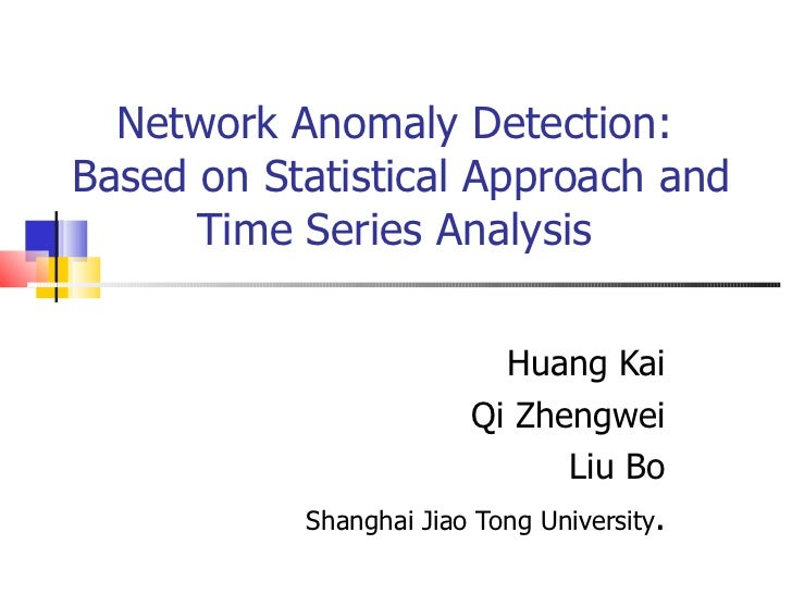 Network Anomaly Detection:  Based on Statistical Approach and Time Series Analysis  Huang Kai Qi Zhengwei Liu Bo Shanghai ...