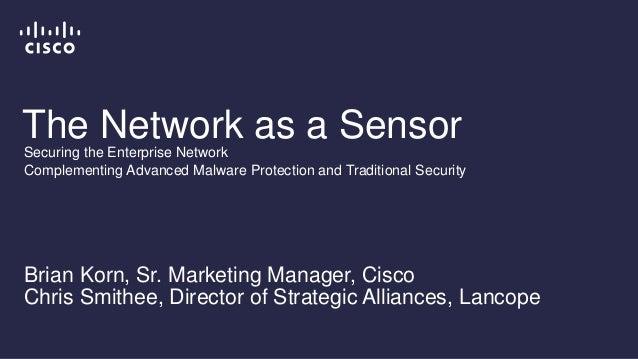 The Network as a Sensor Brian Korn, Sr. Marketing Manager, Cisco Chris Smithee, Director of Strategic Alliances, Lancope S...
