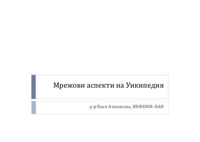 Мрежови аспекти на Уикипедия  д-р Вася Атанасова, ИБФБМИ–БАН