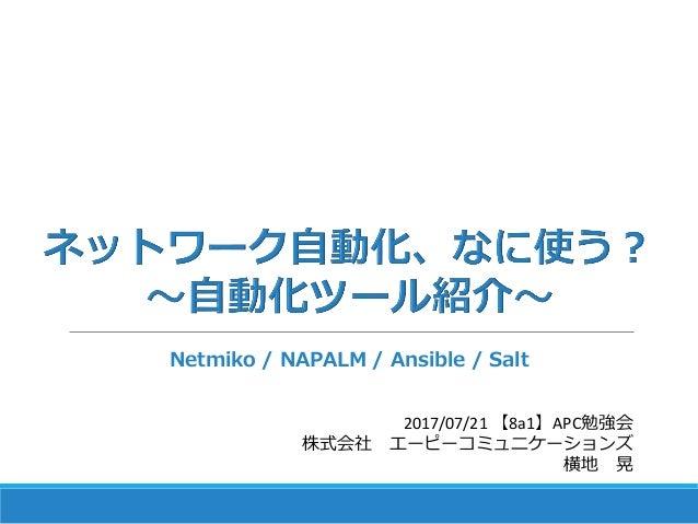 2017/07/21 【8a1】APC勉強会 株式会社 エーピーコミュニケーションズ 横地 晃 Netmiko / NAPALM / Ansible / Salt