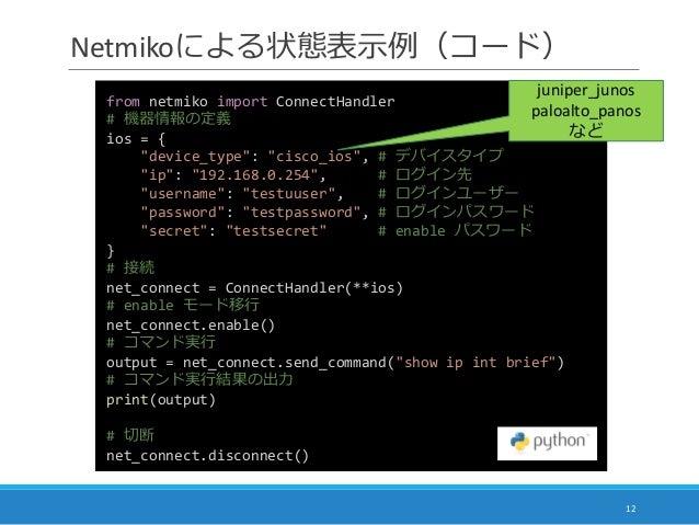 """Netmikoによる状態表示例(コード) 12 from netmiko import ConnectHandler # 機器情報の定義 ios = { """"device_type"""": """"cisco_ios"""", # デバイスタイプ """"ip"""": """"..."""
