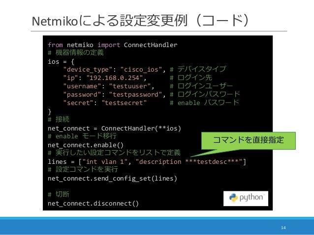 """Netmikoによる設定変更例(コード) 14 from netmiko import ConnectHandler # 機器情報の定義 ios = { """"device_type"""": """"cisco_ios"""", # デバイスタイプ """"ip"""": """"..."""