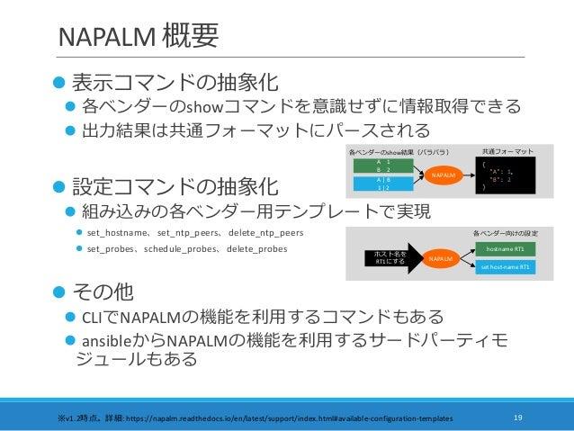 NAPALM 概要  表示コマンドの抽象化  各ベンダーのshowコマンドを意識せずに情報取得できる  出力結果は共通フォーマットにパースされる  設定コマンドの抽象化  組み込みの各ベンダー用テンプレートで実現  set_host...