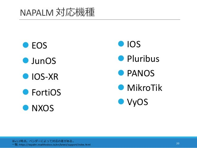 NAPALM 対応機種 20  EOS  JunOS  IOS-XR  FortiOS  NXOS ※v1.2 時点。ベンダーによって対応の差がある。 一覧: https://napalm.readthedocs.io/en/late...
