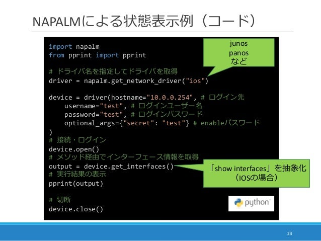 "NAPALMによる状態表示例(コード) 23 import napalm from pprint import pprint # ドライバ名を指定してドライバを取得 driver = napalm.get_network_driver(""ios..."