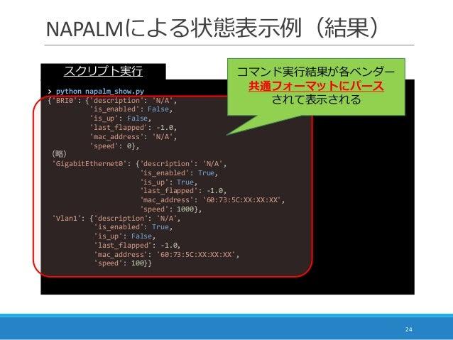 NAPALMによる状態表示例(結果) 24 > python napalm_show.py {'BRI0': {'description': 'N/A', 'is_enabled': False, 'is_up': False, 'last_f...