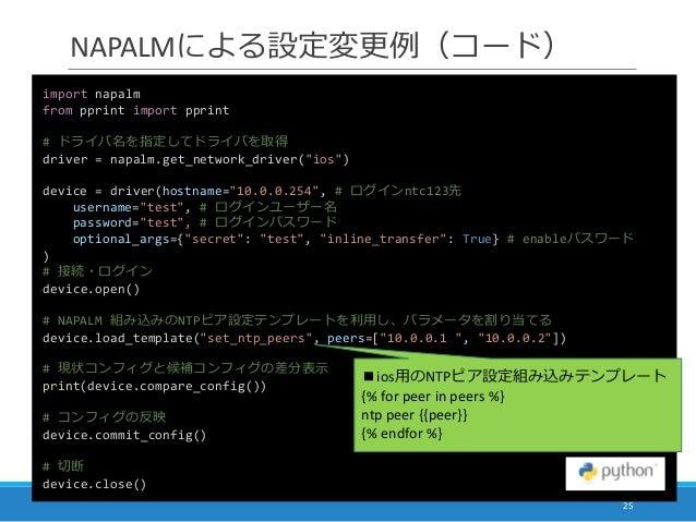 "NAPALMによる設定変更例(コード) 25 import napalm from pprint import pprint # ドライバ名を指定してドライバを取得 driver = napalm.get_network_driver(""ios..."