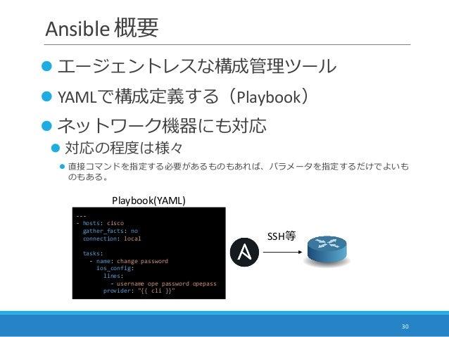Ansible 概要  エージェントレスな構成管理ツール  YAMLで構成定義する(Playbook)  ネットワーク機器にも対応  対応の程度は様々  直接コマンドを指定する必要があるものもあれば、パラメータを指定するだけでよいも ...