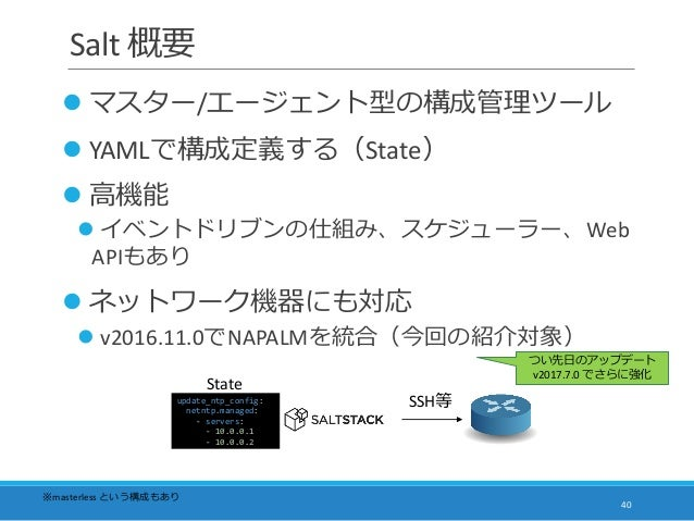 Salt 概要  マスター/エージェント型の構成管理ツール  YAMLで構成定義する(State)  高機能  イベントドリブンの仕組み、スケジューラー、Web APIもあり  ネットワーク機器にも対応  v2016.11.0でNA...