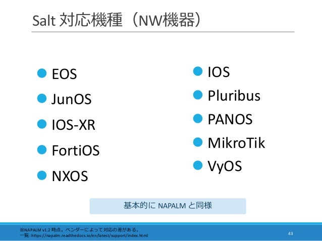 Salt 対応機種(NW機器) 43  EOS  JunOS  IOS-XR  FortiOS  NXOS ※NAPALM v1.2 時点。ベンダーによって対応の差がある。 一覧: https://napalm.readthedocs...