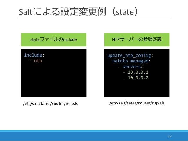 Saltによる設定変更例(state) 46 include: - ntp update_ntp_config: netntp.managed: - servers: - 10.0.0.1 - 10.0.0.2 /etc/salt/tates/...