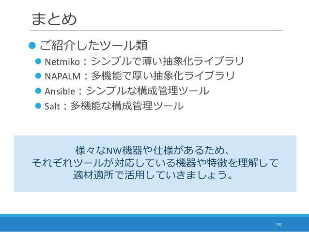 まとめ 55  ご紹介したツール類  Netmiko:シンプルで薄い抽象化ライブラリ  NAPALM:多機能で厚い抽象化ライブラリ  Ansible:シンプルな構成管理ツール  Salt:多機能な構成管理ツール 様々なNW機器や仕様が...