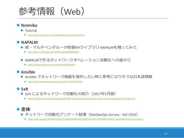参考情報(Web) 57  Netmiko  Tutorial  https://pynet.twb-tech.com/blog/automation/netmiko.html  NAPALM  続・マルチベンダルータ制御APIライブ...